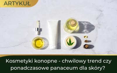 Kosmetyki konopne – chwilowy trend czy ponadczasowe panaceum dla skóry?